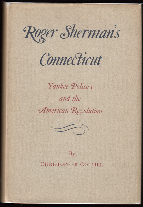 Roger Sherman's Connecticut: Yankee Politics and the American Revolution. Christopher Collier.