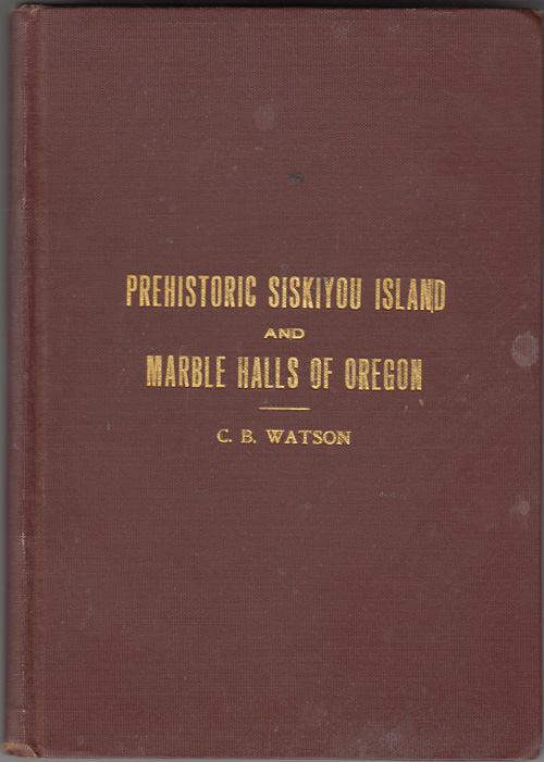 Prehistoric Siskiyou Island and Marble Halls of Oregon (SIGNED). C. B. Watson.