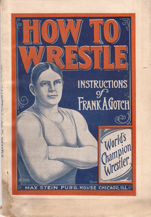 How to Wrestle: Instructions based on the work of Frank A. Gotch, World's Champion Wrestler. Frank Gotch, George George Robbins, George B. Bowles.