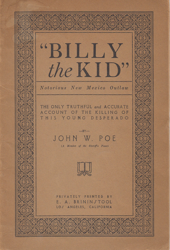 The True Story of the Killing of Billy the Kid (Notorious New Mexico Outlaw) As Detailed by John W. Poe a Member of Sheriff Pat Garrett's Posse to E. A. Brininstool in 1919. John W. Poe.