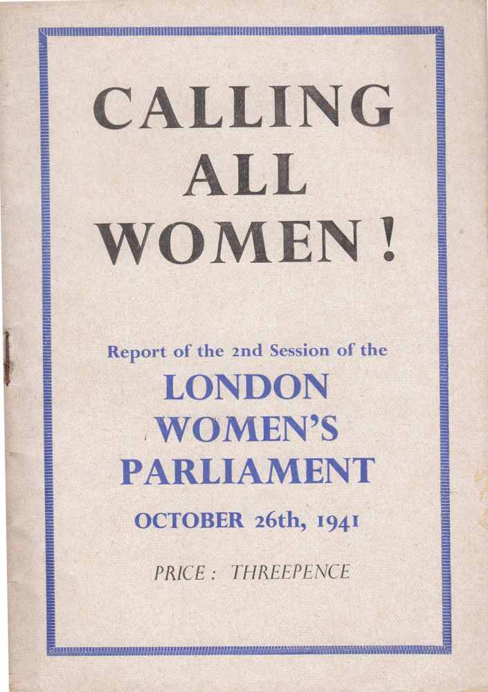 Calling All Women! Report of the 2nd Session of the London Women's Parliament October 26th, 1941