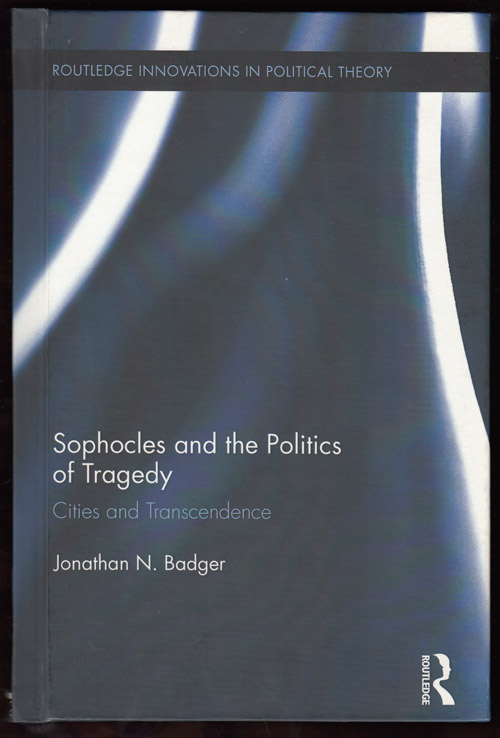 Sophocles and the Politics of Tragedy: Cities and Transcendence (Routledge Innovations in Political Theory 48). Jonathan N. Badger.
