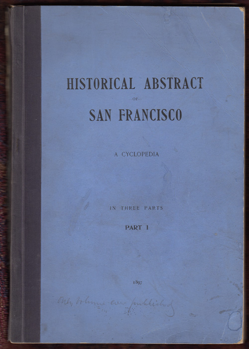 Historical Abstract of San Francisco: A Cyclopedia (Volume 1). Oscar T. Shuck.