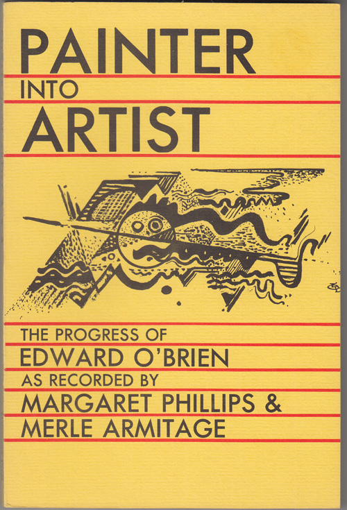 Painter into Artist: The Progress of Edward O'Brien as Recorded by Margaret Phillips and Merle Armitage. Edward O'Brien, Margaret Phillips, Merle Armitage.