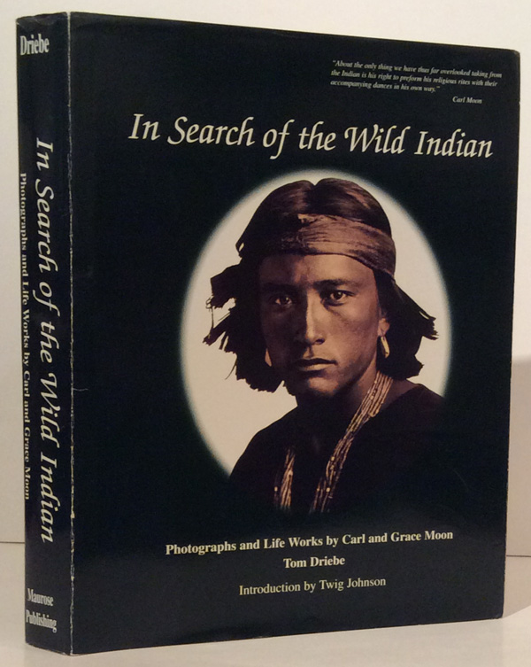 In Search of the Wild Indian: Photographs and Life Works by Carl and Grace Moon (SIGNED). Tom Driebe.