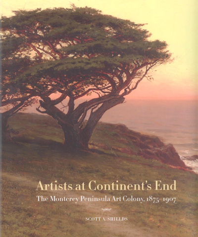 Artists at Continent's End: The Monterey Peninsula Art Colony, 1875-1907 (SIGNED by author). Scott A. Shields.