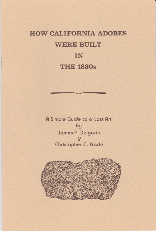 How California Aobes were Built in the 1830s: A Simple Guide to a Lost Art. James P. Delgado, Christopher C. Wade.