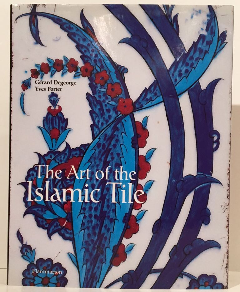 The Art of the Islamic Tile. Gerard Degeorge, Yves Porter.