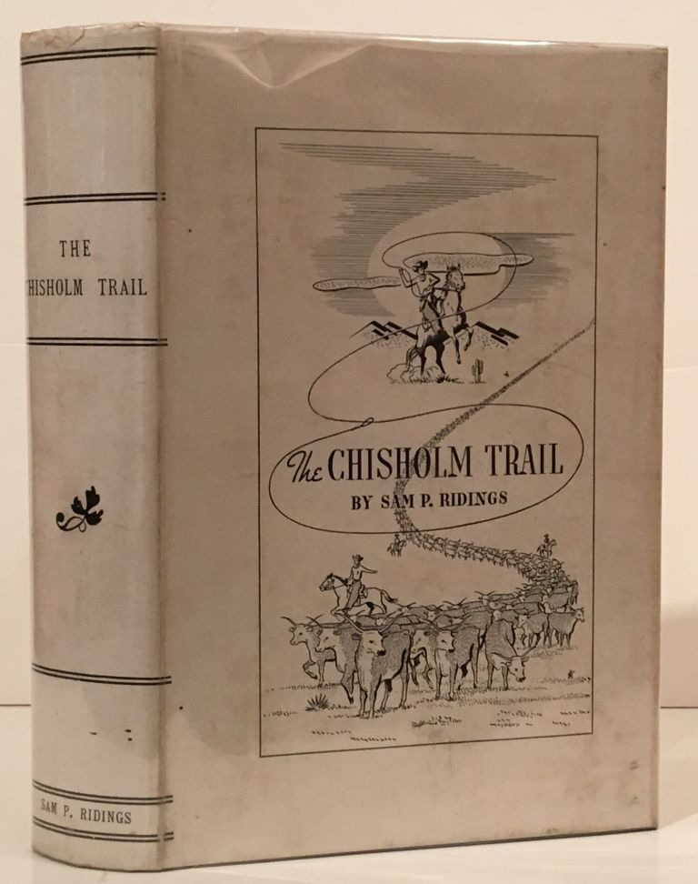 The Chisholm Trail: A History of the World's Greatest Cattle Trail, Together with a Description of the Persons, a Narrative of the Events, and the Reminiscences Associated with the Same. Sam P. Ridings.