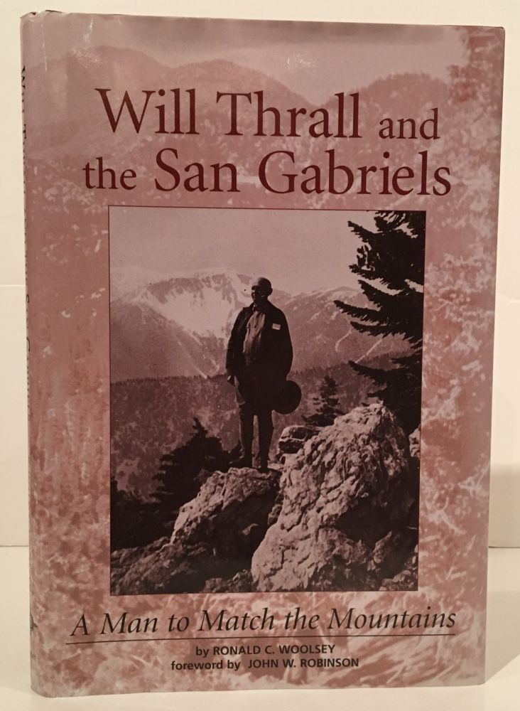 Will Thrall and the San Gabriels: A Man to Match the Mountains (SIGNED). Ronald C. Woolsey.