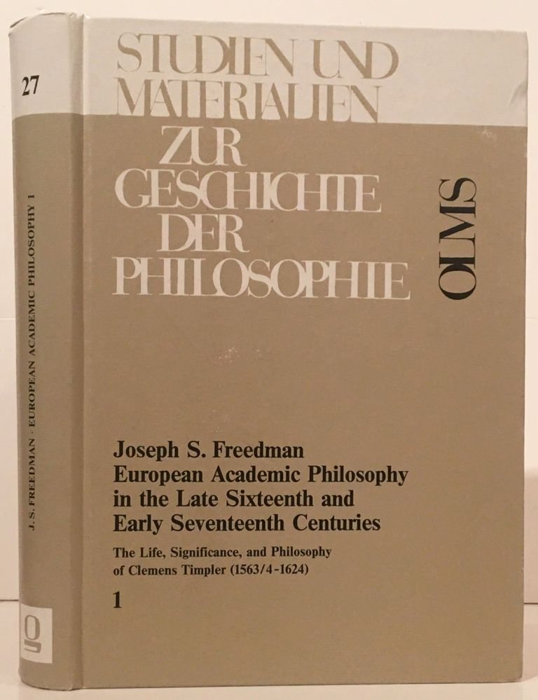 European Academic Philosophy in the Late Sixteenth and Early Seventeenth Centuries: The Life, Significance and Philosophy of Clemens Timpler (1563/4-1624) (Volume 1). Joseph S. Freedman.