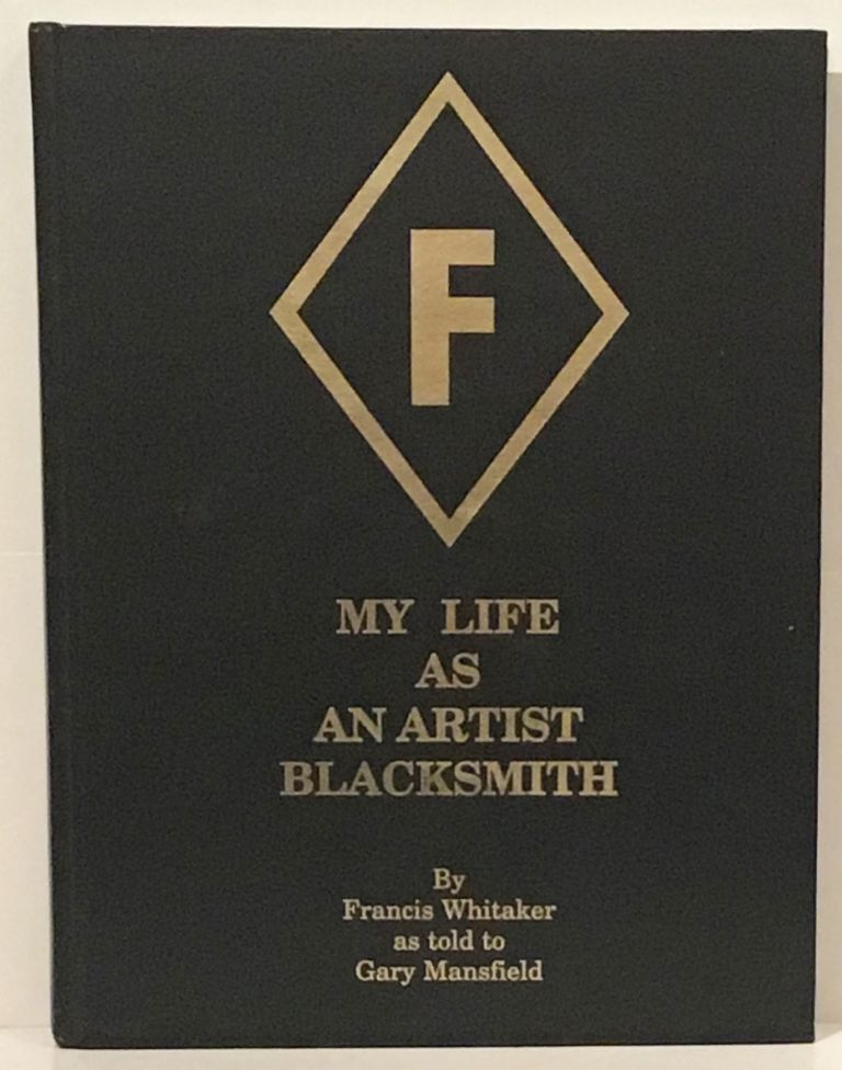 My Life As An Artist Blacksmith (SIGNED). Francis Whitaker, as told to Gary Mansfield.