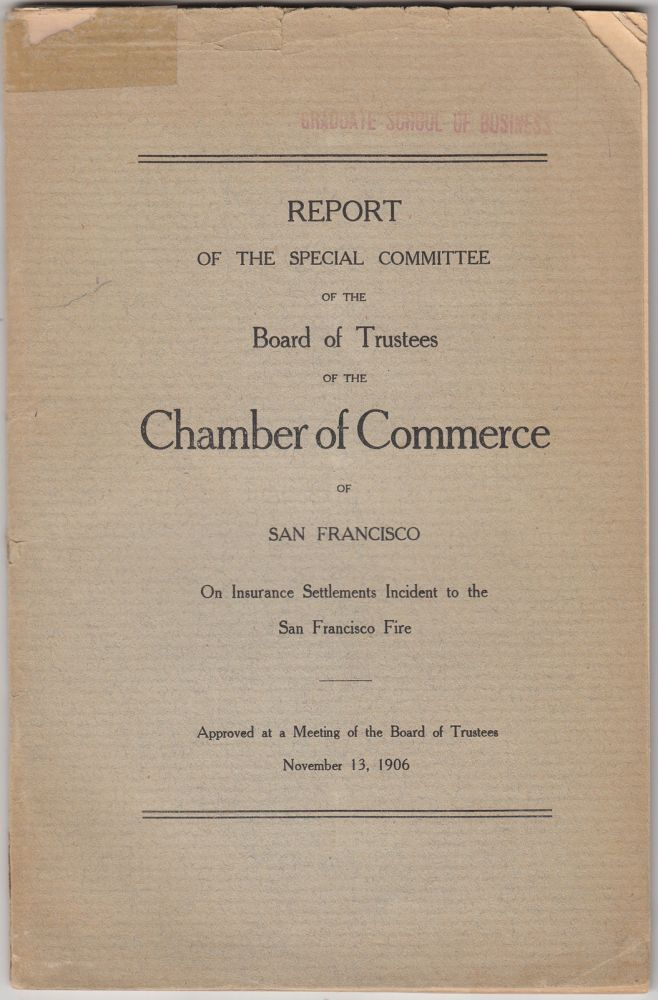 Report of the Special Committee of the Board of Trustees of the Chamber of Commerce of San Francisco on Insurance Settlements Incident to the San Francisco Fire:Approved at a Meeting of the Board of Trustees, November 13, 1906. Albert W. Whitney, San Francisco Chamber of Commerce.