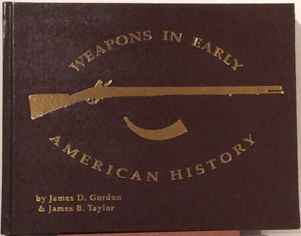 Weapons in Early American History (SIGNED). James D. Gordon, James B. Taylor.