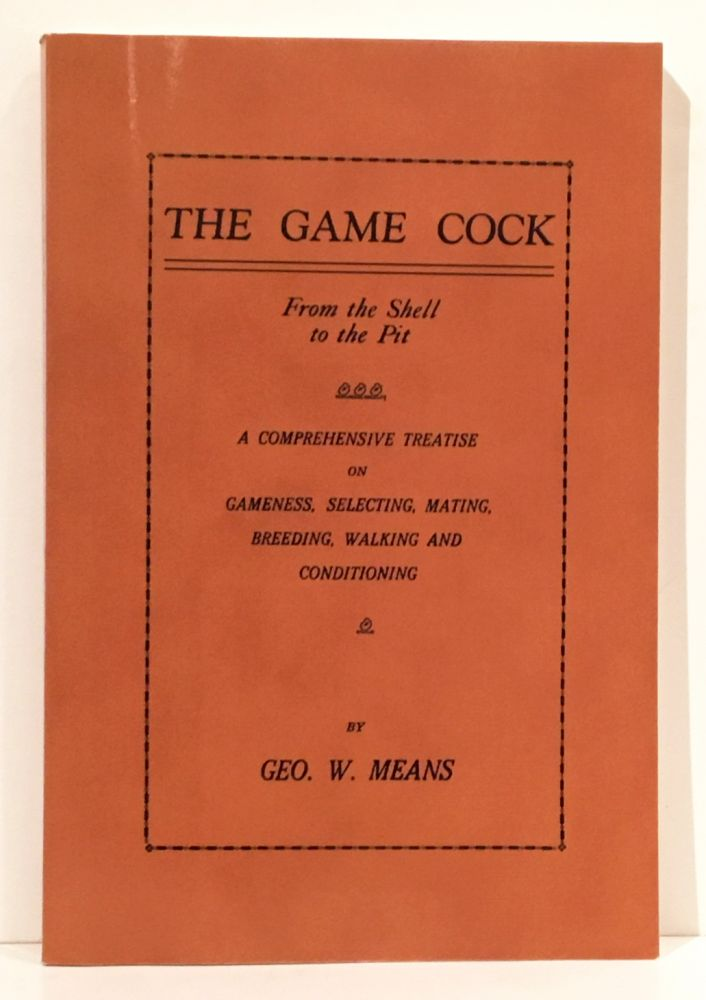 The Game Cock: From the Shell to the Pit - A Comprehensive Treatise on Gameness, Selecting, Mating, Breeding, Walking and Conditioning (History of Cockfighting Series). Geo. W. Means.