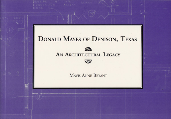 Donald Mayes of Denison, Texas: An Architectural Legacy (SIGNED). Mavis Anne Bryant.