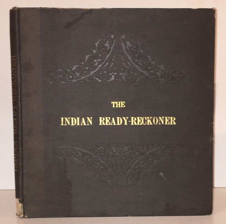 The Indian Ready-Reckoner: Containing Calculations for Quantities or Numbers from 1/4 to 10, Progressing by Quarters, and from 10 to 1,000, Progressing by Tens, in 139 Tables... (SIGNED PRESENTATION COPY). Damodardas Icharam.