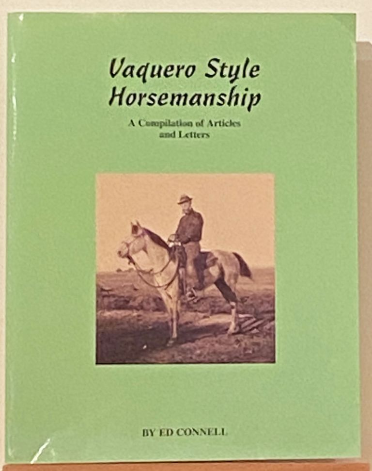 Vaquero Style Horsemanship: A Compilation of Articles and Letters by Ed Connell. Ed Connell.