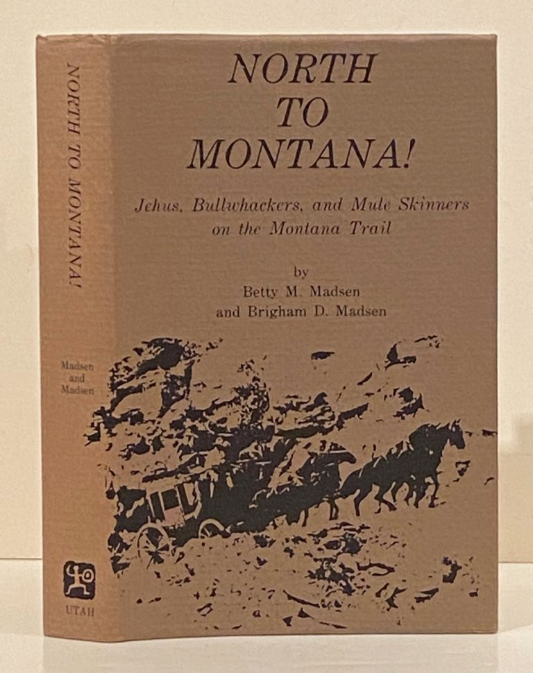 North to Montana!: Jehus, Bullwhackers, and Mule Skinners on the Montana Trail (INSCRIBED). Betty M. Madsen, Brigham D.