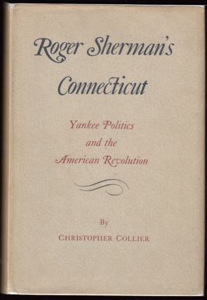 Roger Sherman's Connecticut: Yankee Politics and the American Revolution. Christopher Collier