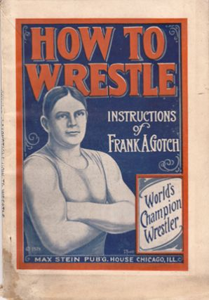 How to Wrestle: Instructions based on the work of Frank A. Gotch, World's Champion Wrestler....