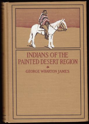 Indians of the Painted Desert Region: Hopis, Navahoes, Wallapais, Havasupais (SIGNED). George Wharton James.