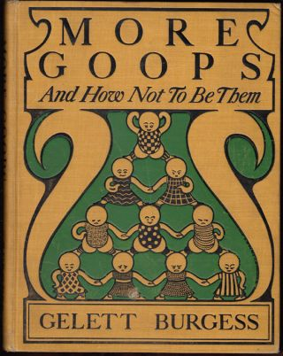More Goops and How Not to Be Them: A Manual of Manners for Impolite Infants Depicting the Characteristics of Many Naughty and Thoughtless Children with Instructive Illustrations. Gelett Burgess.