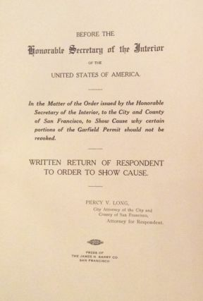 Before the Honorable Secretary of the Interior of the United States of America: In the Matter of the Order Issued by the Honorable Secretary of the Interior, to the City and County of San Francisco, to Show Cause Why Certain Portions of the Garfield Permit Should Not Be Revoked (with maps). Percy Vincent Long, J. H. Dockweiler.