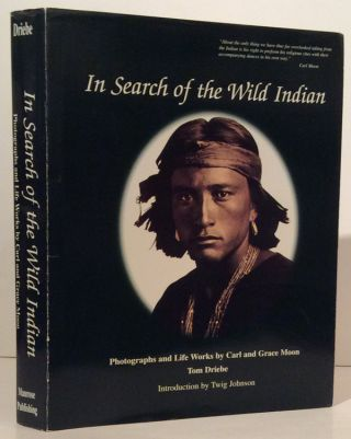In Search of the Wild Indian: Photographs and Life Works by Carl and Grace Moon (SIGNED). Tom Driebe