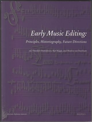 Early Music Editing: Principles, Historiography, Future Directions (Collection Epitome Musicale). Theodor Dumitrescu, Karl Kugle, Marnix van Berchum.