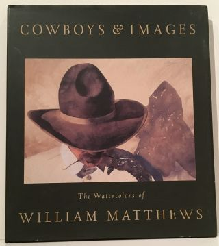Cowboys & Images: The Watercolors of William Matthews. William Matthews.