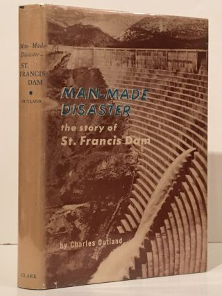 Man-Made Disaster: the Story of the St. Francis Dam; Its Place in Southern California's Water System, Its Failure and the Tragedy of March 12 and 13, 1928 in the Santa Clara River Valley (INSCRIBED). Charles F. Outland.
