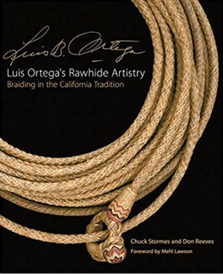 Luis Ortega's Rawhide Artistry: Braiding in the California Tradition. Chuck Stormes, Don...