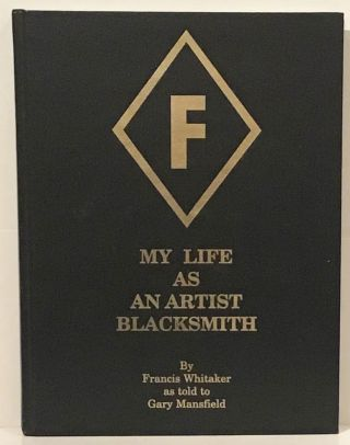 My Life As An Artist Blacksmith (SIGNED). Francis Whitaker, as told to Gary Mansfield