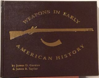Weapons in Early American History (SIGNED). James D. Gordon, James B. Taylor