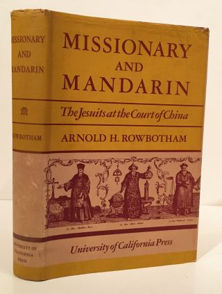 Missionary and Mandarin: The Jesuits at the Court of China. Arnold H. Rowbotham