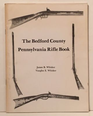 The Bedford County Pennsylvania Rifle Book. James B. Whisker, Vaughn E. Whisker