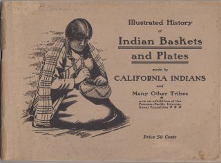 Illustrated HIstory of Indian Baskets and Plates made by California Indians and Many Other...