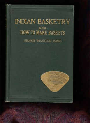 Indian Basketry, and How to Make Indian and Other Baskets. George Wharton James